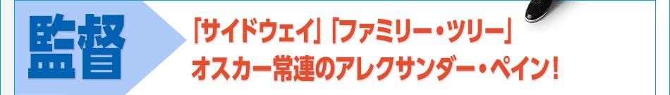 [監督]「サイドウェイ」「ファミリー・ツリー」オスカー常連のアレクサンダー・ペイン!