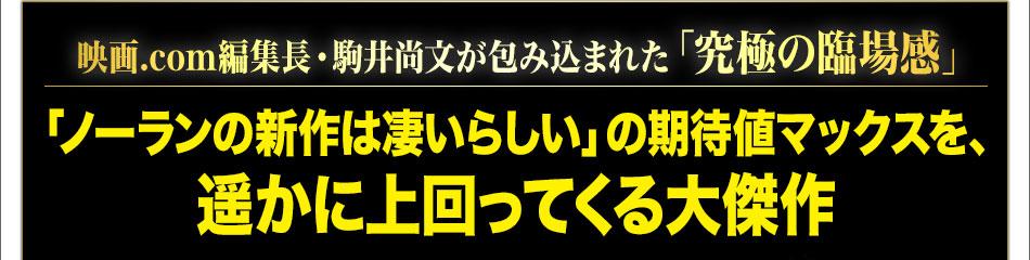 映画.com編集長・駒井尚文が包み込まれた「究極の臨場感」「ノーランの新作は凄いらしい」の期待値マックスを、遥かに上回ってくる大傑作