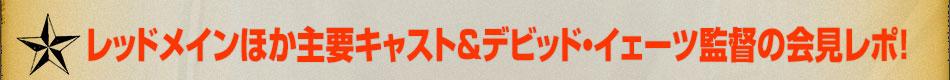 レッドメインほか主要キャスト&デビッド・イェーツ監督の会見レポ!