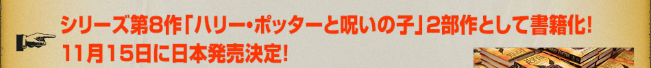 シリーズ第8作「ハリー・ポッターと呪いの子」2部作として書籍化! 11月15日に日本発売決定!