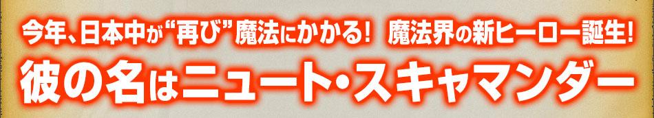 """今年、日本中が""""再び""""魔法にかかる!魔法界の新ヒーロー誕生! 彼の名はニュート・スキャマンダー"""