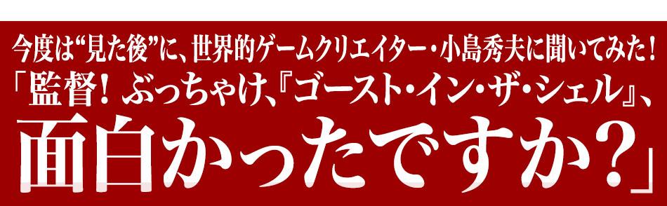 """今度は""""見た後""""に、世界的ゲームクリエイター・小島秀夫に聞いてみた!「監督! ぶっちゃけ、『ゴースト・イン・ザ・シェル』は面白かったですか?」"""