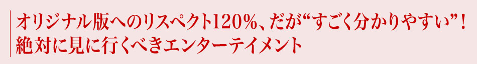 """オリジナル版へのリスペクト120%、だが""""すごく分かりやすい""""!絶対に見に行くべきエンターテイメント"""