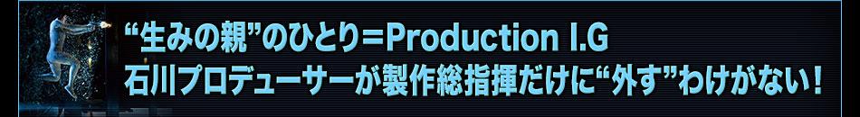 """""""生みの親""""のひとり=Production I.G 石川プロデューサーが製作総指揮だけに""""外す""""わけがない!"""
