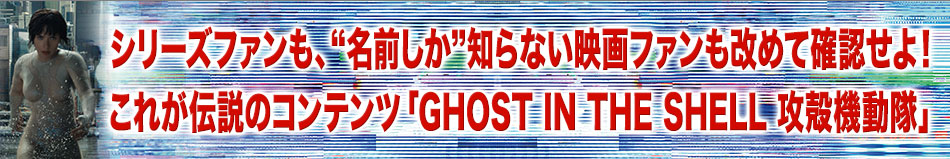 """シリーズファンも、""""名前しか""""知らない映画ファンも改めて確認せよ!これが伝説のコンテンツ「GHOST IN THE SHELL 攻殻機動隊」"""