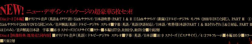 ニューデザイン・パッケージの超豪華5枚セットDisc.1縲鰀3【本編】 ■オリジナル音声(英語&イタリア語):5.1chサラウンド/日本語吹替:PART Ⅰ & Ⅱ 1.5.1chサラウンド(新録)2.ドルビーデジタル モノラル(2001年DVDと同じ)、PART Ⅲ 1.5.1chサラウンド(2001年DVDと同じ)のみ/音声解説(英語):ドルビーデジタル ステレオ■字幕:英語/英語(伊語対応)/日本語/吹替用日本語(PART Ⅰ & Ⅱはそれぞれ1&2対応、PART Ⅲは①のみ)/音声解説(日本語 字幕)■16:9 スクイーズ(ビスタサイズ)■カラー■本編Ⅰ:177分、Ⅱ:202分、Ⅲ:170分■片面2層