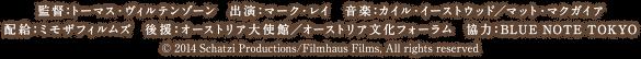 監督:トーマス・ヴィルテンゾーン 出演:マーク・レイ 音楽:カイル・イーストウッド/マット・マクガイア 配給・宣伝:ミモザフィルムズ 宣伝協力:プレイタイム/サニー映画宣伝事務所後援:オーストリア大使館/オーストリア文化フォーラム 協力:BLUE NOTE TOKYO