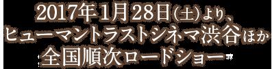 2017年1月28日(土)より、 ヒューマントラストシネマ渋谷ほか 全国順次ロードショー
