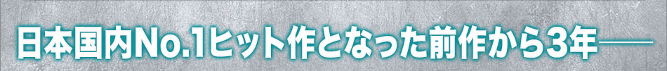 日本国内No.1ヒット作となった前作から3年──