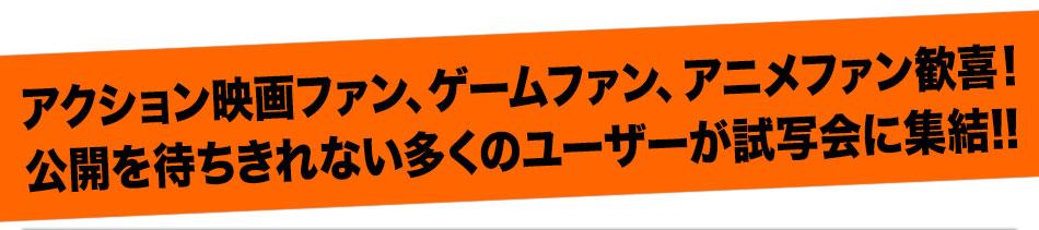 アクション映画ファン、ゲームファン、アニメファン歓喜!公開を待ちきれない多くのユーザーが試写会に集結!!