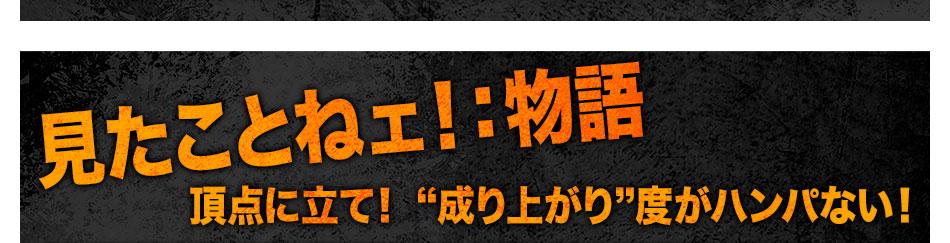 """[見たことねェ!:物語]頂点に立て! """"成り上がり""""度がハンパない!"""