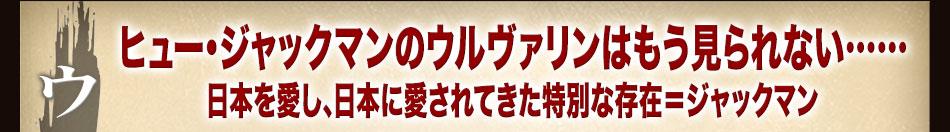 ヒュー・ジャックマンのウルヴァリンはもう見られない……日本を愛し、日本に愛されてきた特別な存在=ジャックマン