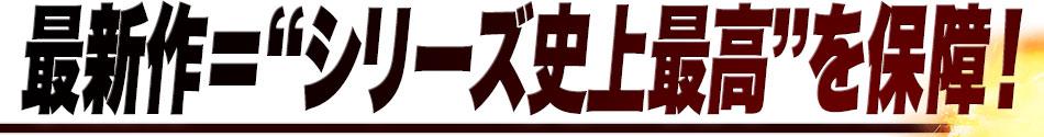 """最新作=""""シリーズ史上最高""""を保障!"""