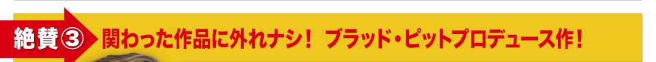 《絶賛③》関わった作品に外れナシ! ブラッド・ピットプロデュース作!