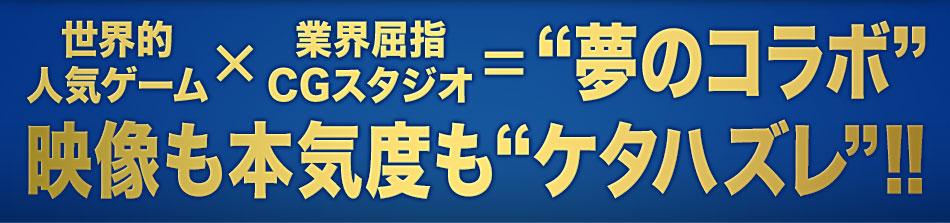 """世界的人気ゲーム×業界屈指CGスタジオ=""""夢のコラボ""""映像も本気度も""""ケタハズレ""""!!"""