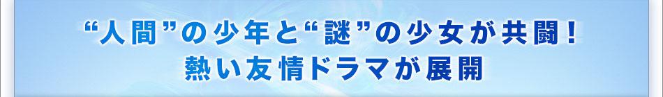 """""""人間""""の少年と""""謎""""の少女が共闘! 熱い友情ドラマが展開"""