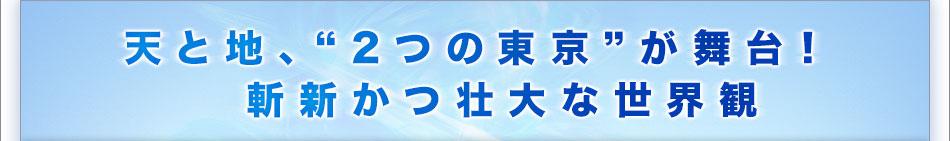 """天と地、""""2つの東京""""が舞台! 斬新かつ壮大な世界観"""