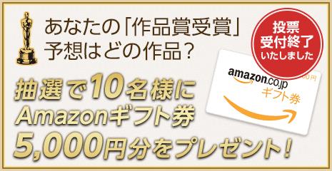 あなたの「作品賞受賞」予想はどの作品?抽選で10名様に Amazonギフト券 5,000円分をプレゼント! 募集締切 3/4(日) 23時59分59秒 まで