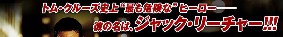 """トム・クルーズ史上""""最も危険な""""ヒーロー── 彼の名は、ジャック・リーチャー!!!"""
