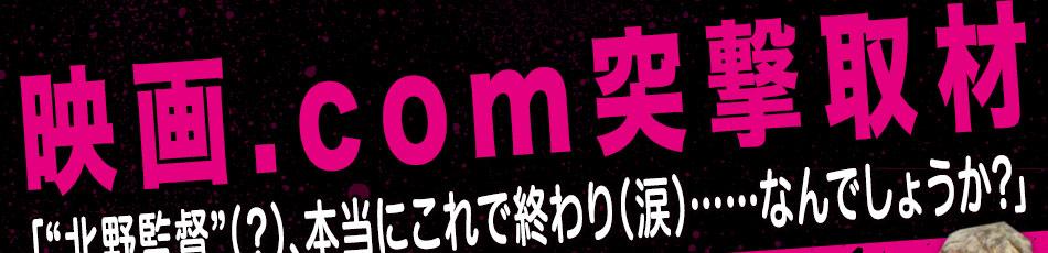 """【映画.com突撃取材】「""""北野監督""""(?)、本当にこれで終わり(涙)……なんでしょうか? 」"""