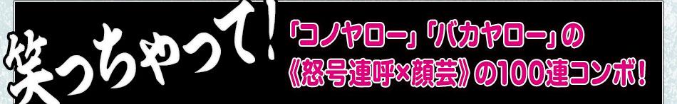 [笑っちゃって!]「コノヤロー」「バカヤロー」の《怒号連呼×顔芸》の100連コンボ!