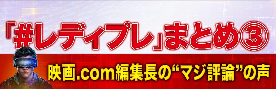 """「#レディプレ」まとめ3:映画.com編集長の""""マジ評論""""の声"""
