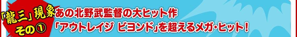 《「龍三」現象 その①》あの北野武監督の大ヒット作「アウトレイジ ビヨンド」を超えるメガ・ヒット!