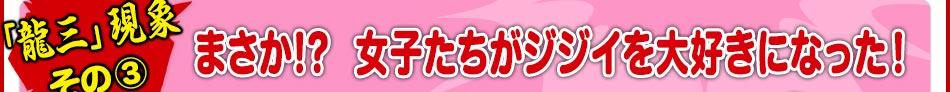 《「龍三」現象 その③》まさか!? 女子たちがジジイを大好きになった!