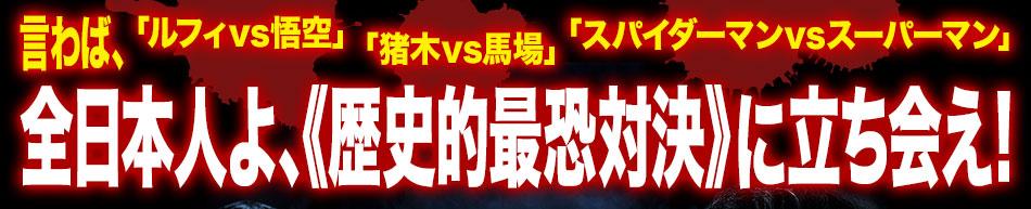 言わば、「ルフィvs悟空」「猪木vs馬場」「スパイダーマンvsスーパーマン」全日本人よ、《歴史的最恐対決》に立ち会え!