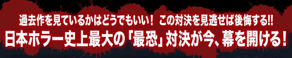 過去作を見ているかはどうでもいい! この対決の行方を見逃せば後悔する!!日本ホラー史上最大の「最恐」対決が今、幕を開ける!