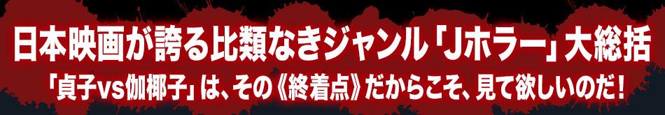 日本映画が誇る比類なきジャンル「Jホラー」大総括「貞子vs伽椰子」は、その《終着点》だからこそ、見て欲しいのだ!