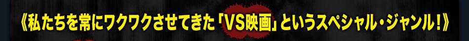 私たちを常にワクワクさせてきた「VS映画」というスペシャル・ジャンル!
