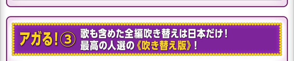 アガる!3:歌も含めた全編吹き替えは日本だけ! 最高の人選の《吹き替え版》!