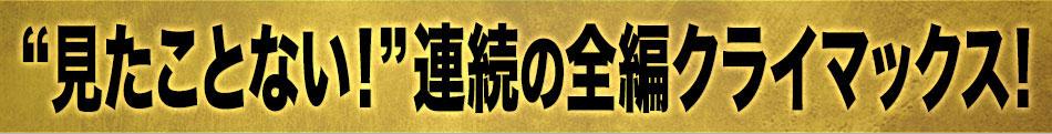 """""""見たことない!""""連続の全編クライマックス!"""