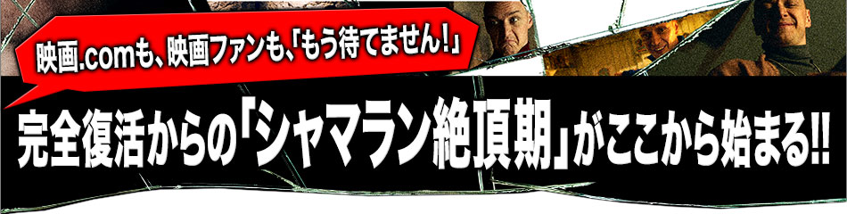 映画.comも、映画ファンも、「もう待てません!」完全復活からの「シャマラン絶頂期」がここから始まる!!
