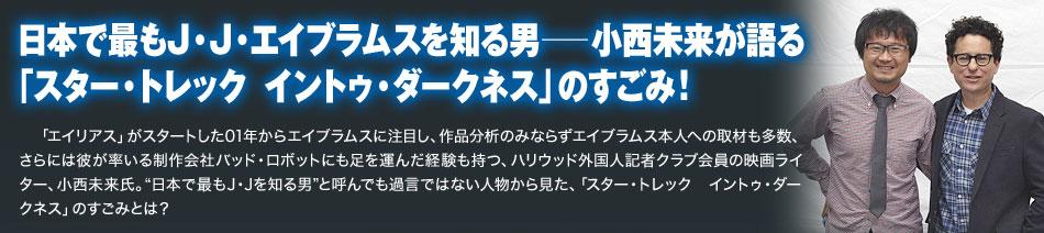 日本で最もJ・J・エイブラムスを知る男──小西未来が語る「スター・トレック イントゥ・ダークネス」のすごみ!