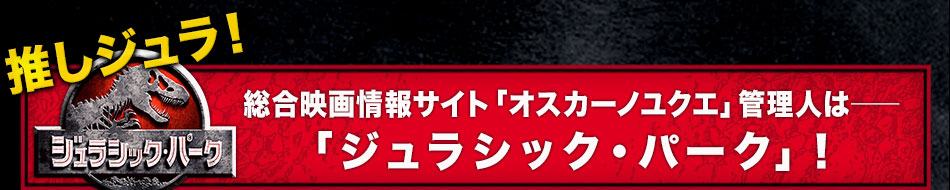 推しジュラ――総合映画情報サイト「オスカーノユクエ」管理人は「ジュラシック・パーク」!