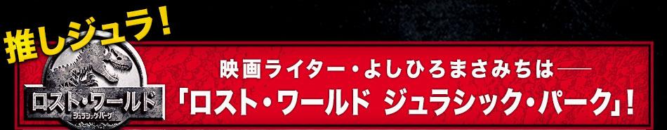 推しジュラ――映画ライター・よしひろまさみちは「ロスト・ワールド ジュラシック・パーク」!