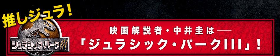 推しジュラ――映画解説者・中井圭は「ジュラシック・パークIII」!