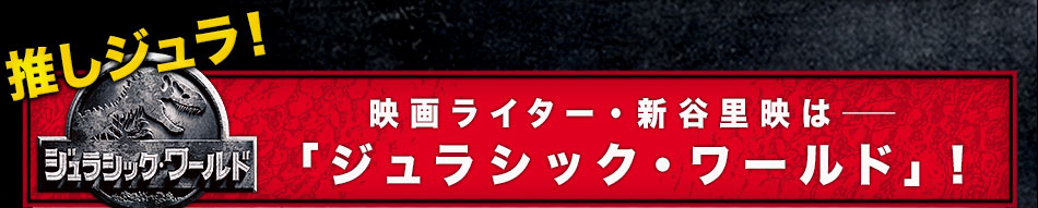 推しジュラ――映画ライター・新谷里映は「ジュラシック・ワールド」!