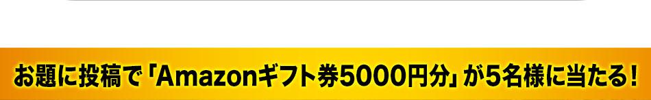 お題に投稿で、「Amazonギフト券5000円分」が5名様に当たる!