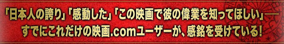 「日本人の誇り」「感動した」「この映画で彼の偉業を知ってほしい」──すでにこれだけの映画.comユーザーが、本作で感銘を受けている!