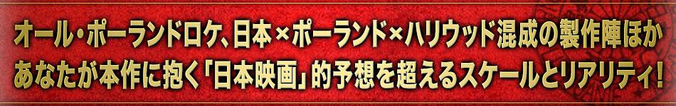 オール・ポーランドロケ、日本×ポーランド×ハリウッド混成の製作陣ほか あなたが本作に抱く「日本映画」的予想を超えるスケールとリアリティ!