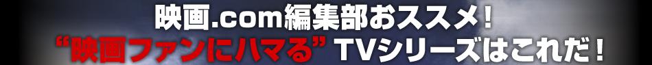 映画.com編集部おススメ! 映画ファンにハマるTVシリーズはこれだ!