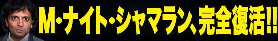 シャマランの代わりに映画.comが皆様にお願い。今回こそ期待してください、信じてください! M・ナイト・シャマラン、完全復活!!