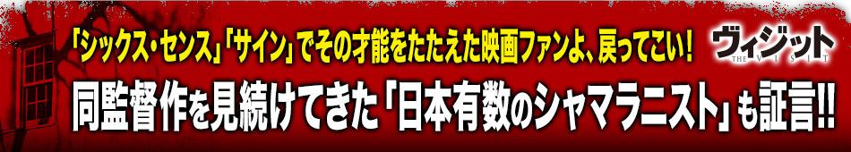 「シックス・センス」「サイン」でその才能をたたえた映画ファンよ、戻ってこい!同監督作を見続けてきた「日本有数のシャマラニスト」も証言!!