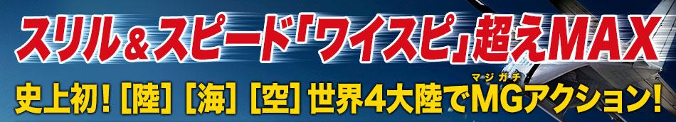 スリル&スピード「ワイスピ」超えMAX史上初![陸][海][空]世界4大陸でMG(マジガチ)アクション!